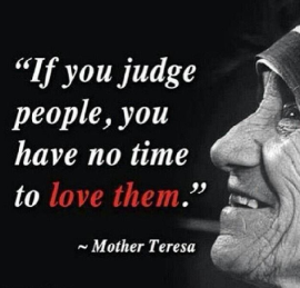 Mother Teresa if you judge you have no time to love